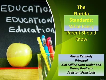 The Florida Standards: What Every Parent Should Know Alison Kennedy Principal Kim Miller, Matt Miller and Danny Boulieris Assistant Principals.