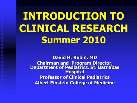 INTRODUCTION TO CLINICAL RESEARCH Summer 2010 David H. Rubin, MD Chairman and Program Director, Department <strong>of</strong> Pediatrics, St. Barnabas Hospital Professor.