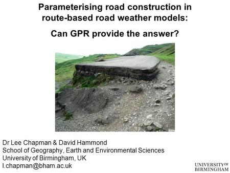 Parameterising road construction in route-based road weather models: Can GPR provide the answer? Dr Lee Chapman & David Hammond School of Geography, Earth.