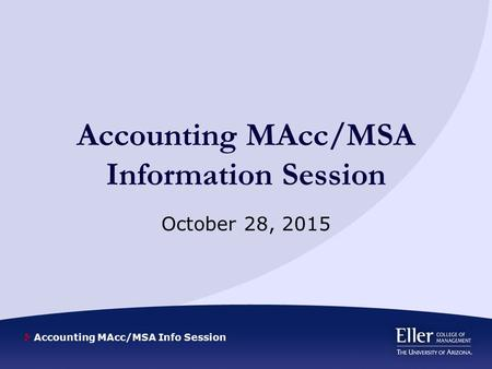 Accounting MAcc/MSA Info Session Accounting MAcc/MSA Information Session October 28, 2015.