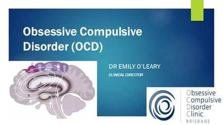 Obsessive Compulsive Disorder (OCD) DR EMILY O'LEARY CLINICAL DIRECTOR.
