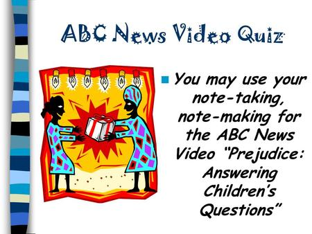"ABC News Video Quiz You may use your note-taking, note-making for the ABC News Video ""Prejudice: Answering Children's Questions"""