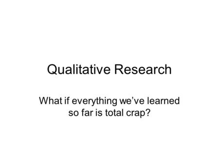 Qualitative Research What if everything we've learned so far is total crap?