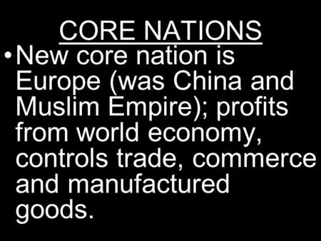CORE NATIONS New core nation is Europe (was China and Muslim Empire); profits from world economy, controls trade, commerce and manufactured goods.