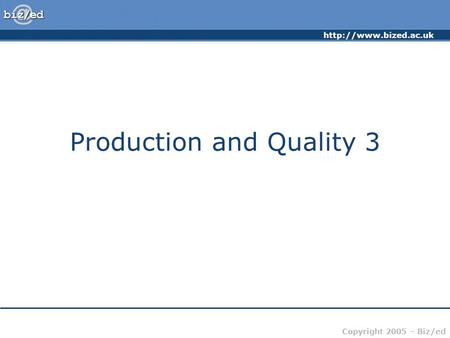 Copyright 2005 – Biz/ed Production and Quality 3.