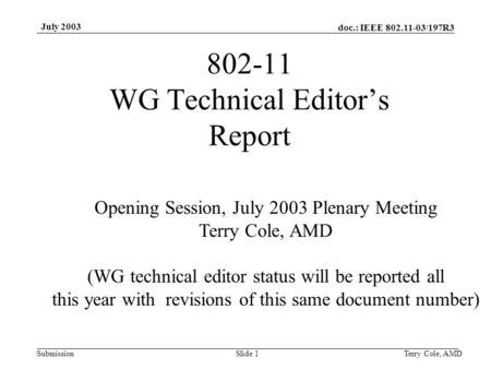 Doc.: IEEE 802.11-03/197R3 Submission July 2003 Terry Cole, AMDSlide 1 802-11 WG Technical Editor's Report Opening Session, July 2003 Plenary Meeting Terry.