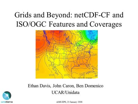 Grids and Beyond: netCDF-CF and ISO/OGC Features and Coverages Ethan Davis, John Caron, Ben Domenico UCAR/Unidata AMS IIPS, 23 January 2008.