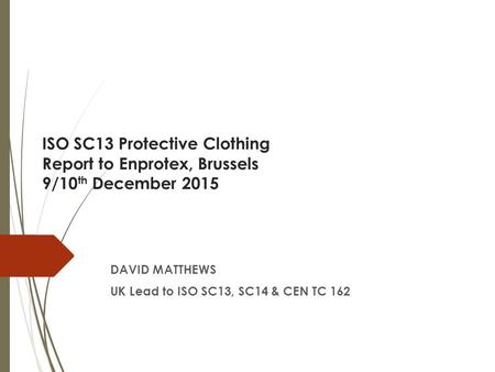 ISO SC13 Protective Clothing Report to Enprotex, Brussels 9/10 th December 2015 DAVID MATTHEWS UK Lead to ISO SC13, SC14 & CEN TC 162.