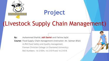 Project (Livestock Supply Chain <strong>Management</strong>) By: Muhammad Shahid, Adil Daniel and Fatima Sajid Course: <strong>Food</strong> Supply Chain <strong>Management</strong> (Instructor: Mr. Salman.