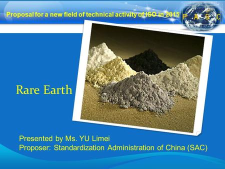 Rare Earth Proposal for a new field of technical activity of ISO in 2015 Presented by Ms. YU Limei Proposer: Standardization Administration of China (SAC)