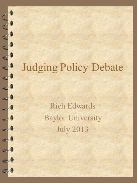 Judging Policy Debate Rich Edwards Baylor University July 2013.