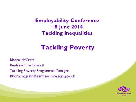 Employability Conference 18 June 2014 Tackling Inequalities Tackling Poverty Rhona McGrath Renfrewshire Council Tackling Poverty Programme Manager