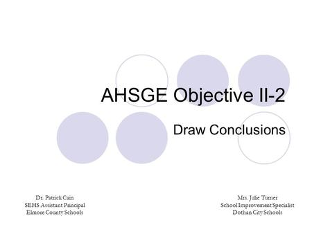 AHSGE Objective II-2 Draw Conclusions Dr. Patrick Cain SEHS Assistant Principal Elmore County Schools Mrs. Julie Turner School Improvement Specialist Dothan.