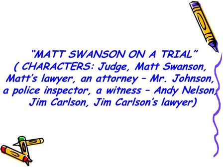 """MATT SWANSON ON A TRIAL"" ( CHARACTERS: Judge, Matt Swanson, Matt's lawyer, an attorney – Mr. Johnson, a police inspector, a witness – Andy Nelson, Jim."