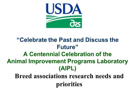 """Celebrate the Past and Discuss the Future"" A Centennial Celebration of the Animal Improvement Programs Laboratory (AIPL) Breed associations research needs."