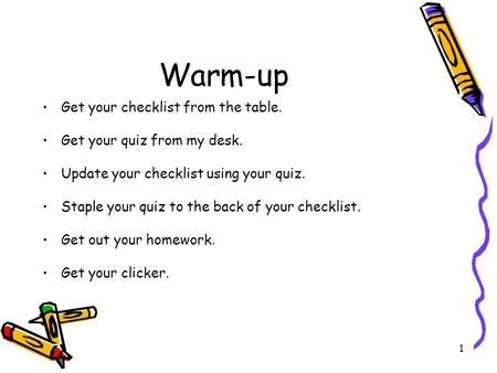 1 Warm-up Get your checklist from the table. Get your quiz from my desk. Update your checklist using your quiz. Staple your quiz to the back of your checklist.