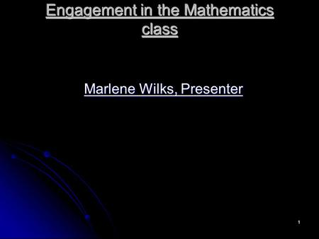 1 Engagement in the Mathematics class Marlene Wilks, Presenter.