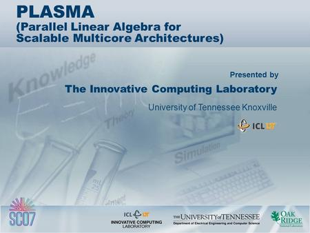 Presented by PLASMA (Parallel Linear Algebra for Scalable Multicore Architectures) ‏ The Innovative Computing Laboratory University of Tennessee Knoxville.