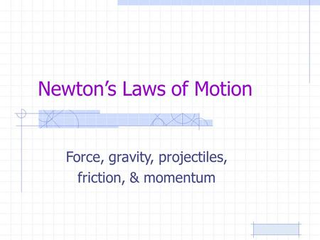 Newton's Laws of Motion Force, gravity, projectiles, friction, & momentum.