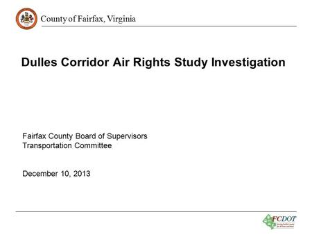 County of Fairfax, Virginia Dulles Corridor Air Rights Study Investigation Fairfax County Board of Supervisors Transportation Committee December 10, 2013.