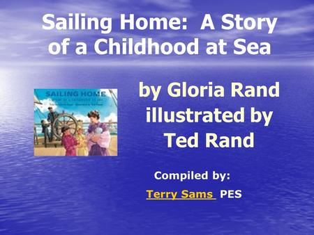 Sailing Home: A Story of a Childhood at Sea by Gloria Rand illustrated by Ted Rand Compiled by: Terry Sams PESTerry Sams.