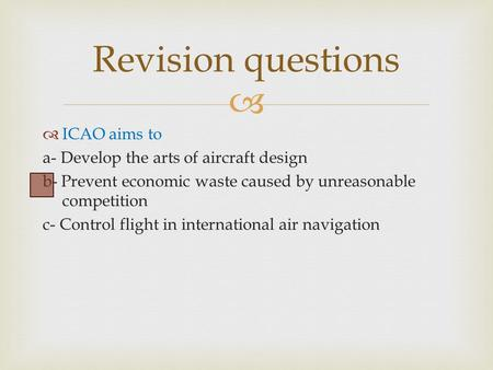   ICAO aims to a- Develop the arts of aircraft design b- Prevent economic waste caused by unreasonable competition c- Control flight in international.