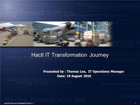 Hactl IT Transformation Journey Presented by : Thomas Lee, IT Operations Manager Date: 19 August 2010 1Hactl Private and Confidential, Version 1.1.