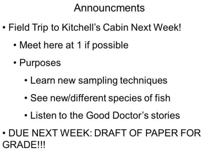 Announcments Field Trip to Kitchell's Cabin Next Week! Meet here at 1 if possible Purposes Learn new sampling techniques See new/different species of fish.