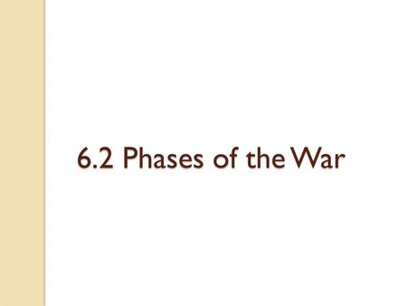 6.2 Phases of the War. Phase 1: September 1939 to June 1940 ◦ September 1: Germany invaded Poland ◦ September 3: Britain and France declared war on Germany.