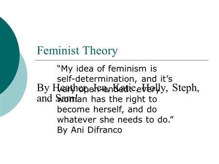 "Feminist Theory By Heather, Jen, Katie, Holly, Steph, and Sam! ""My idea of feminism is self-determination, and it's very open-ended: every woman has the."