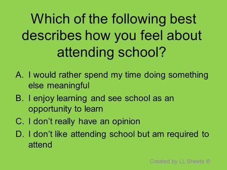 Created by LL Sheets © Which of the following best describes how you feel about attending school? A.I would rather spend my time doing something else meaningful.