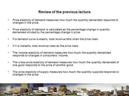 Review of the previous lecture Price elasticity of demand measures how much the quantity demanded responds to changes in the price. Price elasticity of.