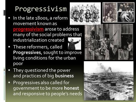 Progressivism  In the late 1800s, a reform movement known as progressivism arose to address many of the social problems that industrialization created.