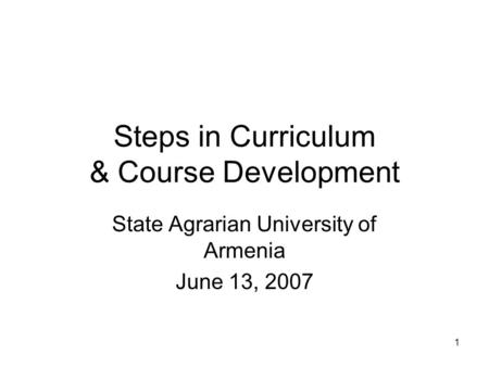 1 Steps in Curriculum & Course Development State Agrarian University of Armenia June 13, 2007.