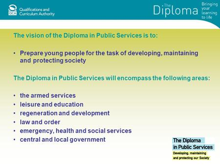 The vision of the Diploma in Public Services is to: Prepare young people for the task of developing, maintaining and protecting society The Diploma in.