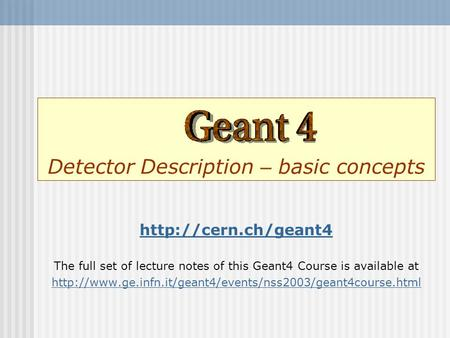 Detector Description – basic concepts  The full set of lecture notes of this Geant4 Course is available at