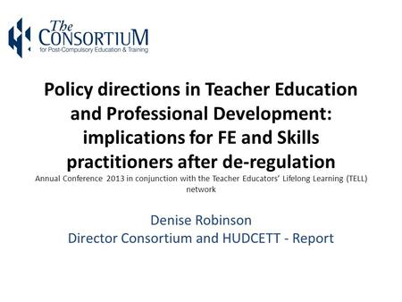 Policy directions in Teacher Education and Professional Development: implications for FE and Skills practitioners after de-regulation Annual Conference.