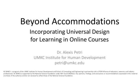 Beyond Accommodations Incorporating Universal Design for Learning in Online Courses Dr. Alexis Petri UMKC Institute for Human Development