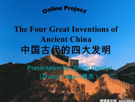 The Four Great Inventions of Ancient China 中国古代的四大发明 Presentation by :Zhang Carolyn (Zhang, Yajie--- 雅杰)