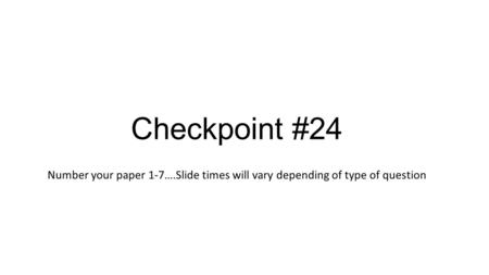 Checkpoint #24 Number your paper 1-7….Slide times will vary depending of type of question.