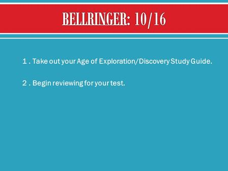  1. Take out your Age of Exploration/Discovery Study Guide.  2. Begin reviewing for your test.