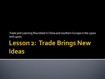 Trade and Learning flourished in China and southern Europe in the 1300s and 1400s.