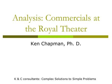 Analysis: Commercials at the Royal Theater Ken Chapman, Ph. D. K & C consultants: Complex Solutions to Simple Problems.