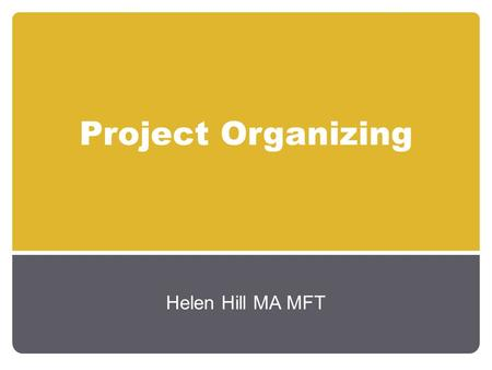 Project Organizing Helen Hill MA MFT. Communication Activities Increase Awareness Increase Knowledge Change Attitudes Reinforce Attitudes Maintain Interest.