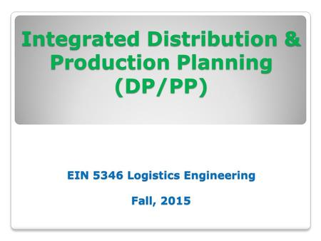Integrated Distribution & Production Planning (DP/PP) EIN 5346 Logistics Engineering Fall, 2015 Integrated Distribution & Production Planning (DP/PP) EIN.