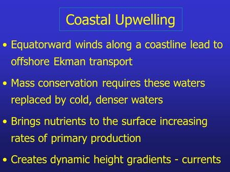 Coastal Upwelling Equatorward winds along a coastline lead to offshore Ekman transport Mass conservation requires these waters replaced by cold, denser.