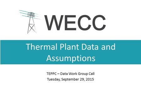 Thermal Plant Data and Assumptions TEPPC – Data Work Group Call Tuesday, September 29, 2015.