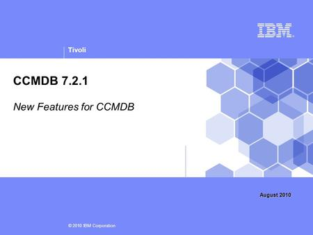 Tivoli © 2010 IBM Corporation CCMDB 7.2.1 New Features for CCMDB August 2010.