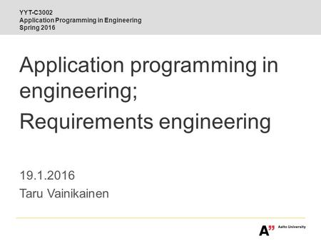 Interdisciplinary Aalto YYT-C3002 Application Programming in Engineering Spring 2016 Application programming in engineering; Requirements engineering 19.1.2016.