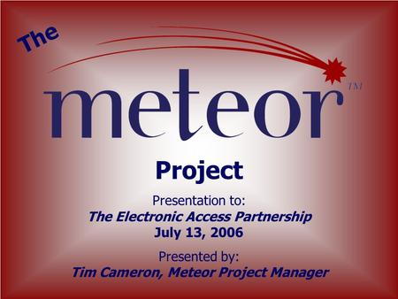 Project Presentation to: The Electronic Access Partnership July 13, 2006 Presented by: Tim Cameron, Meteor Project Manager The.